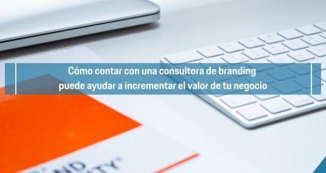 Cómo contar con una consultora de branding puede ayudar a incrementar el valor de tu negocio